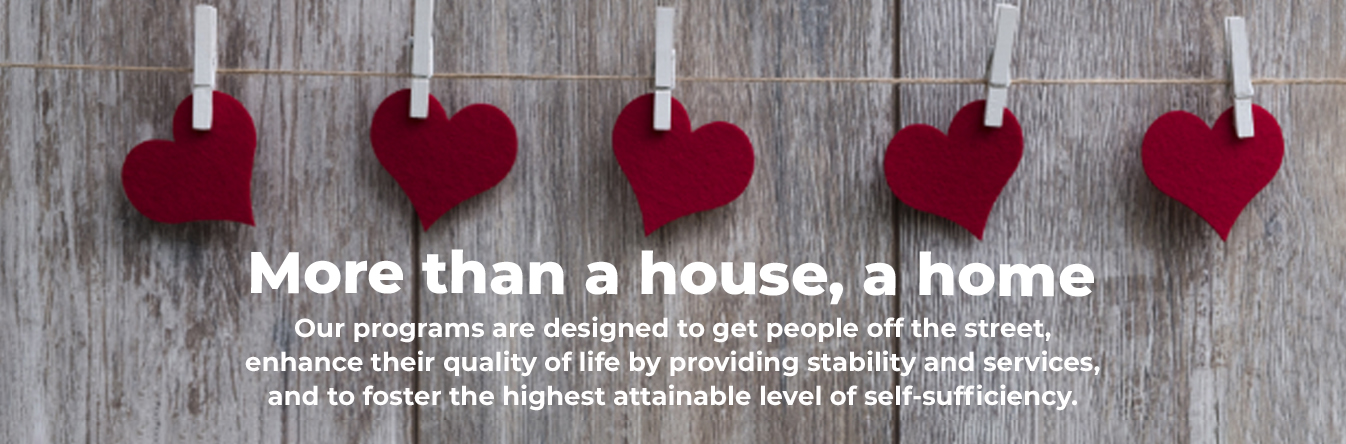 More than a house, a home. Our programs are designed to get people off the street, enhance their quality of life by providing stability and services, and to foster the highest attainable level of self-sufficiency.